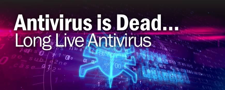Antivirus is Dead...Long Live Antivirus