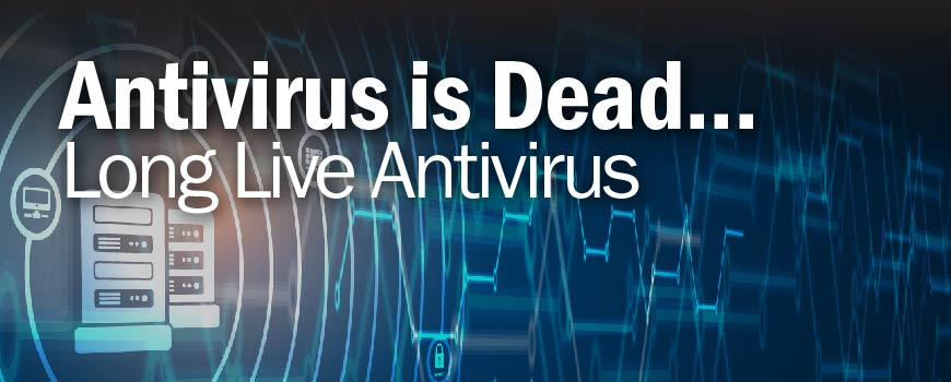 Antivirus is Dead...Long Live Antivirus