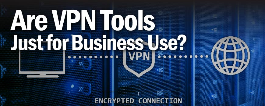 Are VPN Tools Just for Business Use?