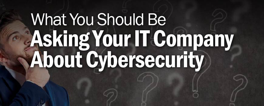 What You Should Be Asking Your IT Company About Cybersecurity