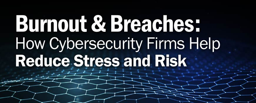 Burnout & Breaches: How Cybersecurity Firms Help Reduce Stress & Risk