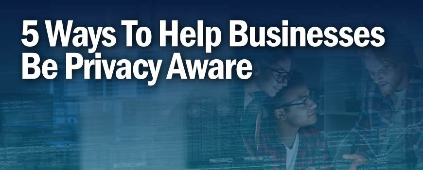 5 Ways to Help Businesses Be Privacy Aware
