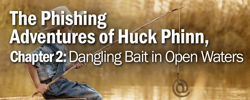 The Phishing Adventures of Huck Phinn, Dangling Bait in Open Waters