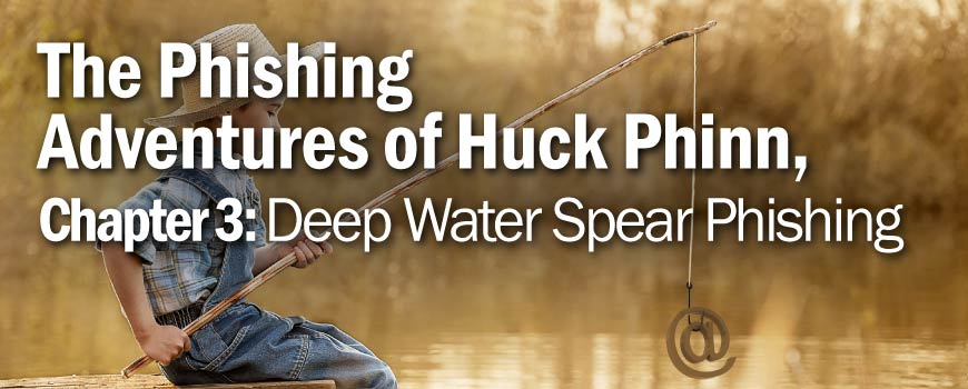 The Phishing Adventures of Huck Phinn, Deep Water Spear Phishing