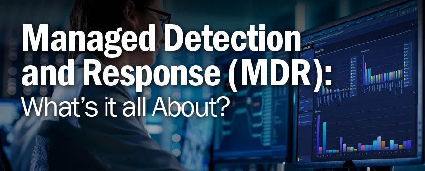 Managed Detection and Response (MDR): What's it all About?