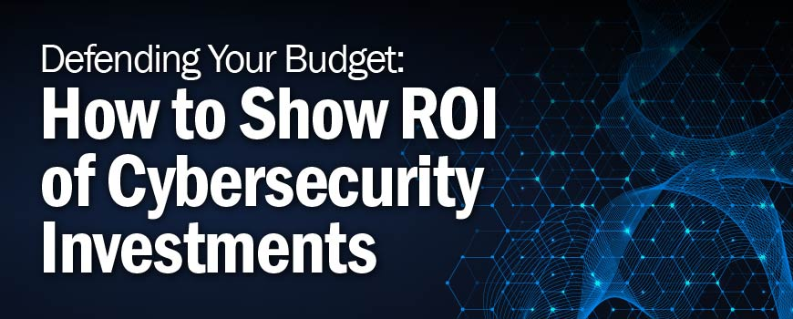 Defending Your Budget: How to Show ROI of Cybersecurity Investments