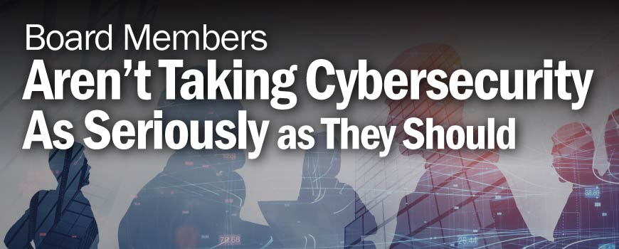 Board members aren't taking cybersecurity as seriously as they should