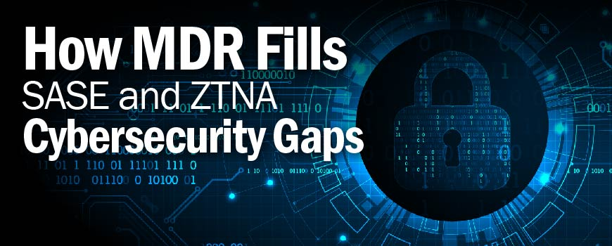How MDR Fills SASE and ZTNA Cybersecurity Gaps