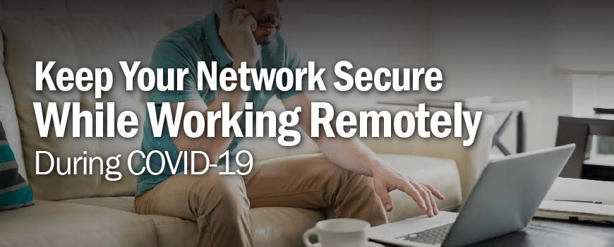 Keep Your Network Secure While Working Remotely During COVID-19